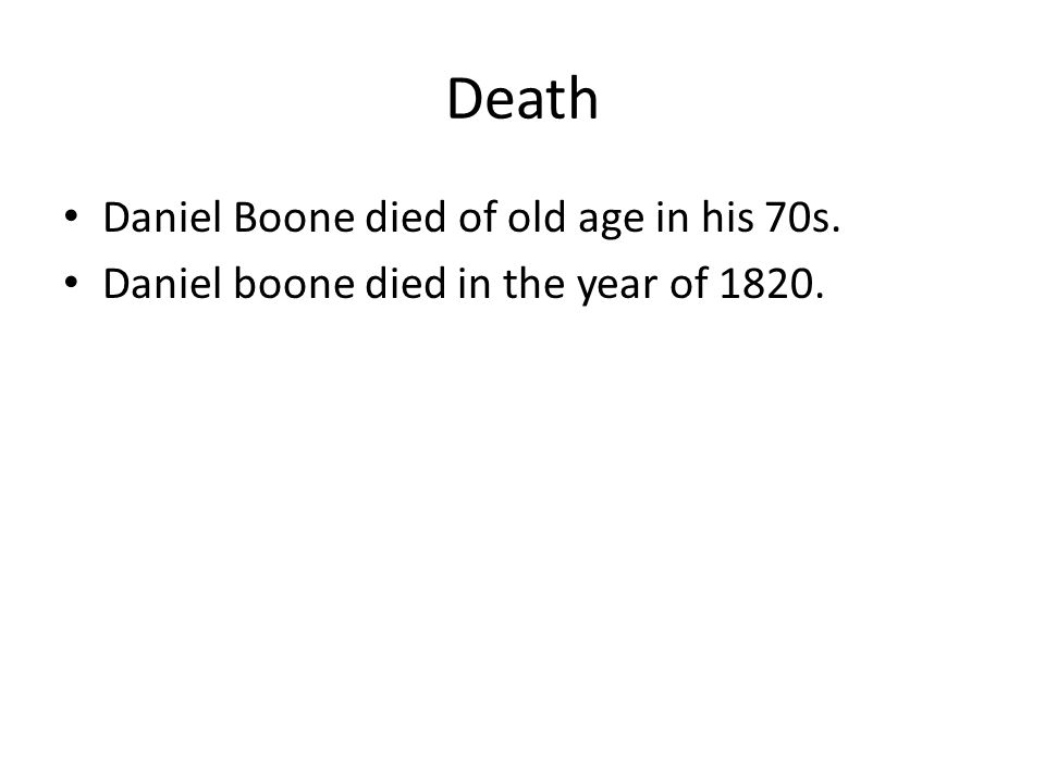 Death Daniel Boone died of old age in his 70s. Daniel boone died in the year of 1820.