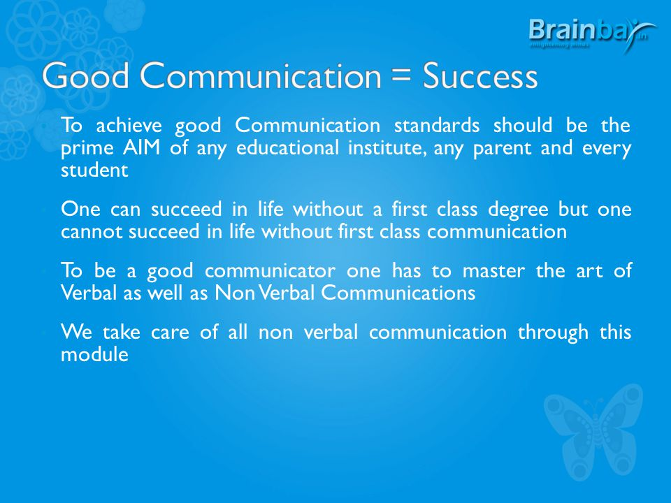 To achieve good Communication standards should be the prime AIM of any educational institute, any parent and every student One can succeed in life without a first class degree but one cannot succeed in life without first class communication To be a good communicator one has to master the art of Verbal as well as Non Verbal Communications We take care of all non verbal communication through this module