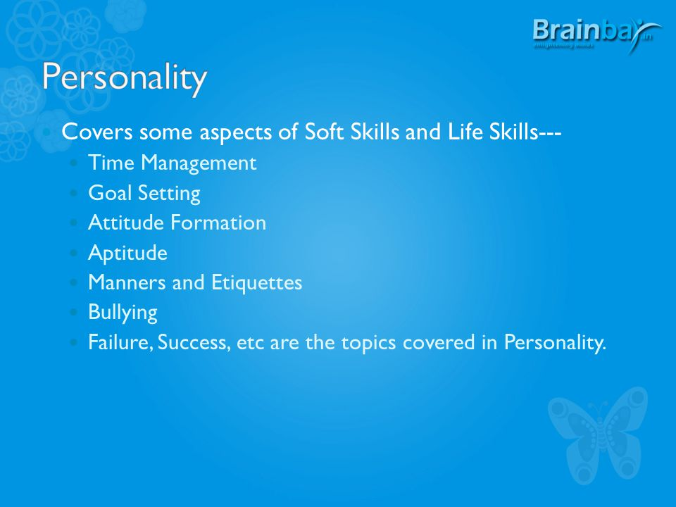 Covers some aspects of Soft Skills and Life Skills--- Time Management Goal Setting Attitude Formation Aptitude Manners and Etiquettes Bullying Failure, Success, etc are the topics covered in Personality.