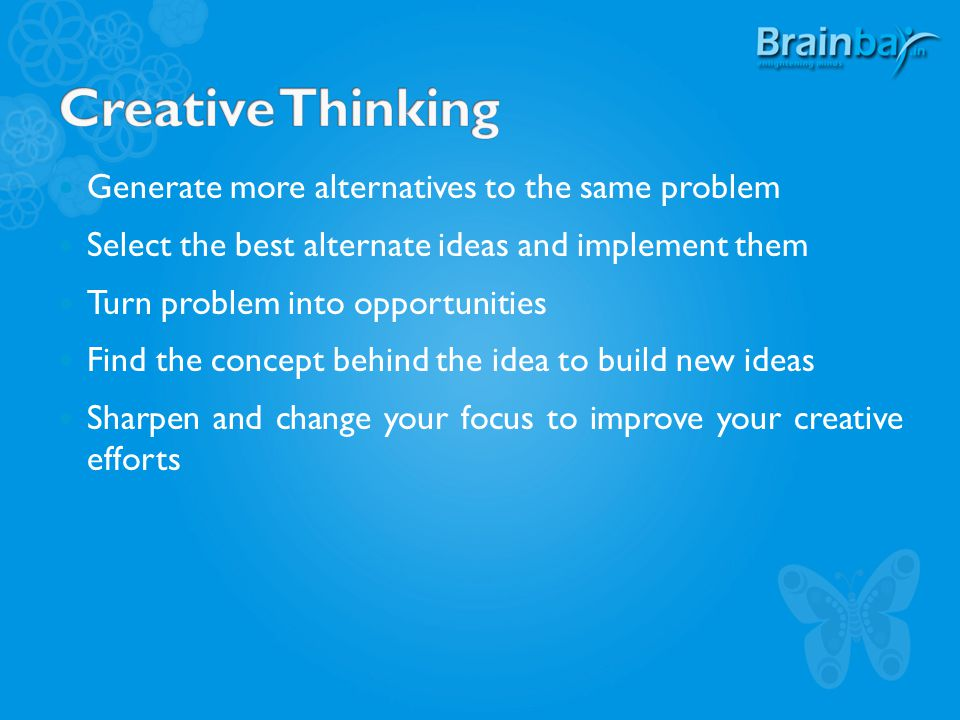 Generate more alternatives to the same problem Select the best alternate ideas and implement them Turn problem into opportunities Find the concept behind the idea to build new ideas Sharpen and change your focus to improve your creative efforts