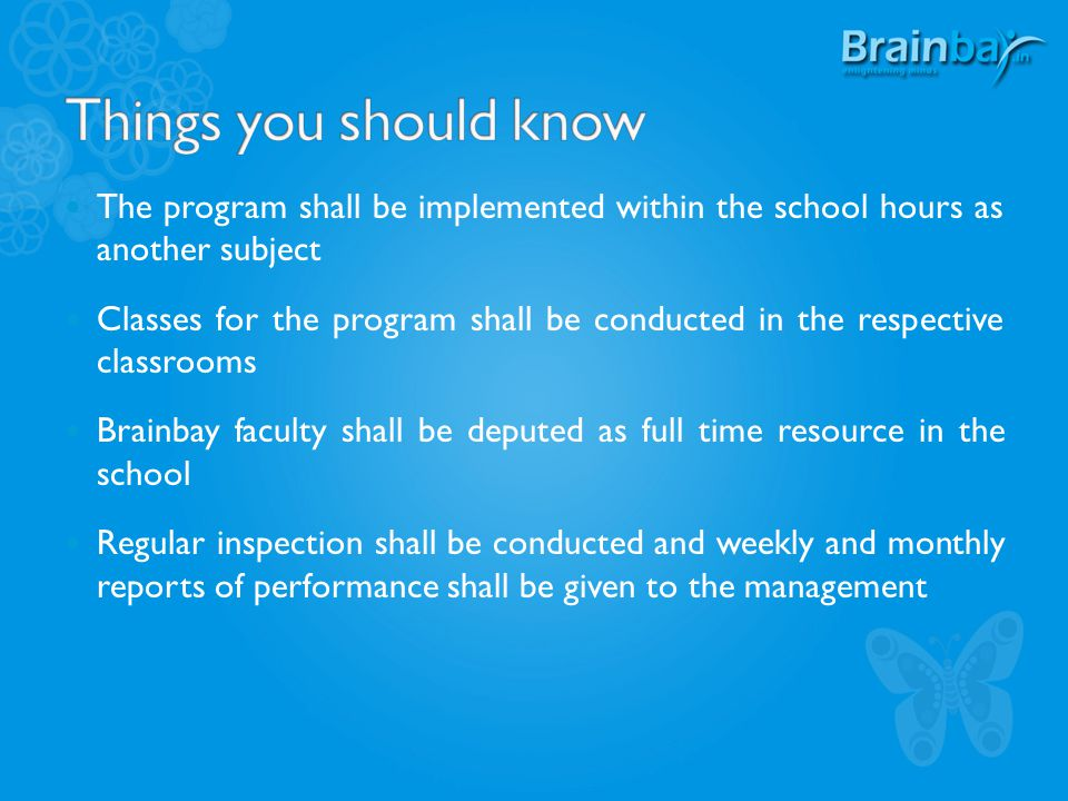 The program shall be implemented within the school hours as another subject Classes for the program shall be conducted in the respective classrooms Brainbay faculty shall be deputed as full time resource in the school Regular inspection shall be conducted and weekly and monthly reports of performance shall be given to the management
