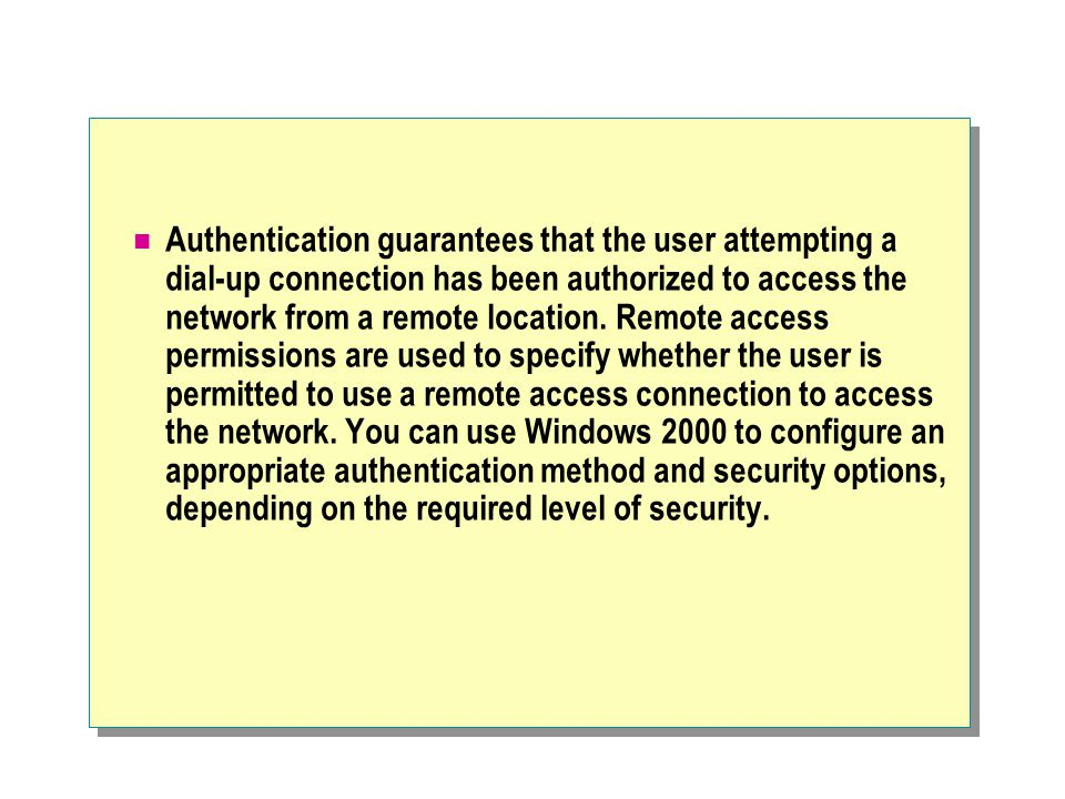 Authentication guarantees that the user attempting a dial-up connection has been authorized to access the network from a remote location.