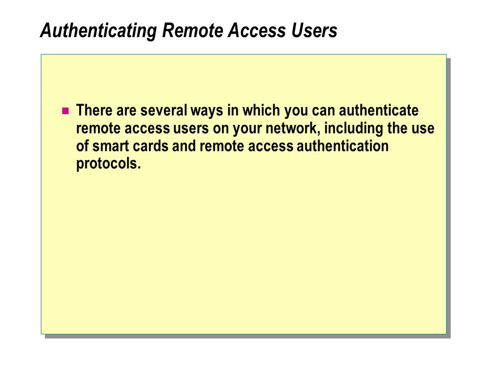 Authenticating Remote Access Users There are several ways in which you can authenticate remote access users on your network, including the use of smart cards and remote access authentication protocols.