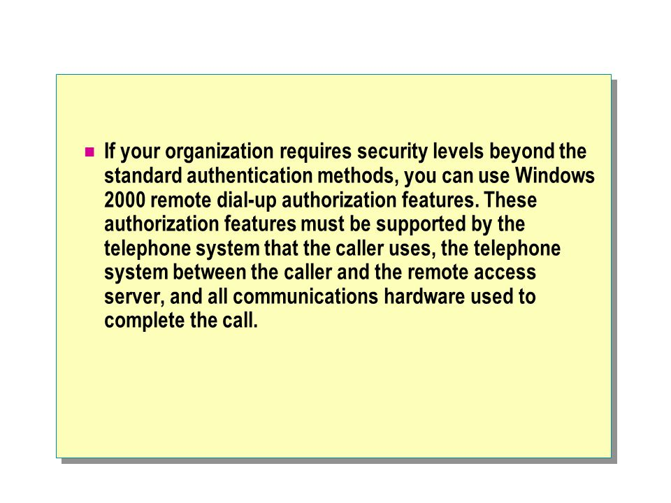 If your organization requires security levels beyond the standard authentication methods, you can use Windows 2000 remote dial-up authorization features.