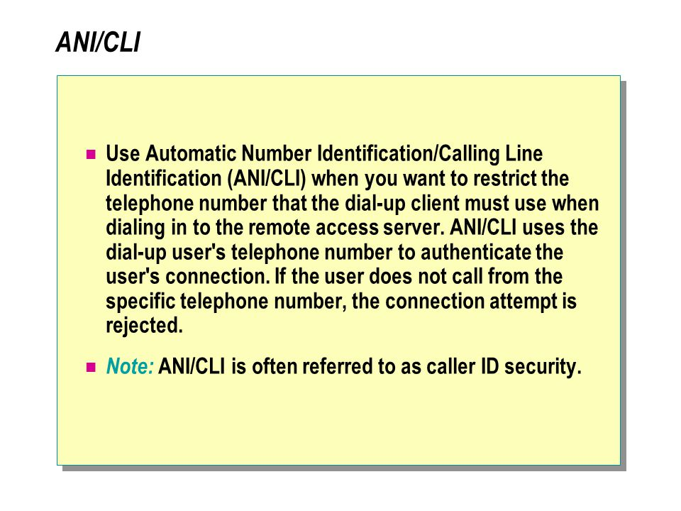 ANI/CLI Use Automatic Number Identification/Calling Line Identification (ANI/CLI) when you want to restrict the telephone number that the dial-up client must use when dialing in to the remote access server.