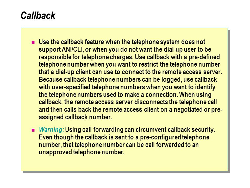 Callback Use the callback feature when the telephone system does not support ANI/CLI, or when you do not want the dial-up user to be responsible for telephone charges.