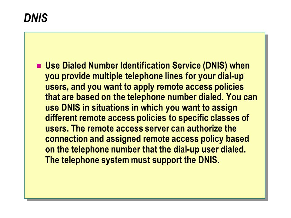 DNIS Use Dialed Number Identification Service (DNIS) when you provide multiple telephone lines for your dial-up users, and you want to apply remote access policies that are based on the telephone number dialed.