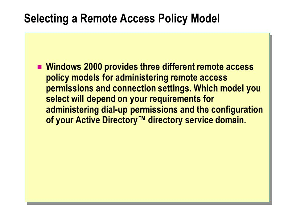 Selecting a Remote Access Policy Model Windows 2000 provides three different remote access policy models for administering remote access permissions and connection settings.
