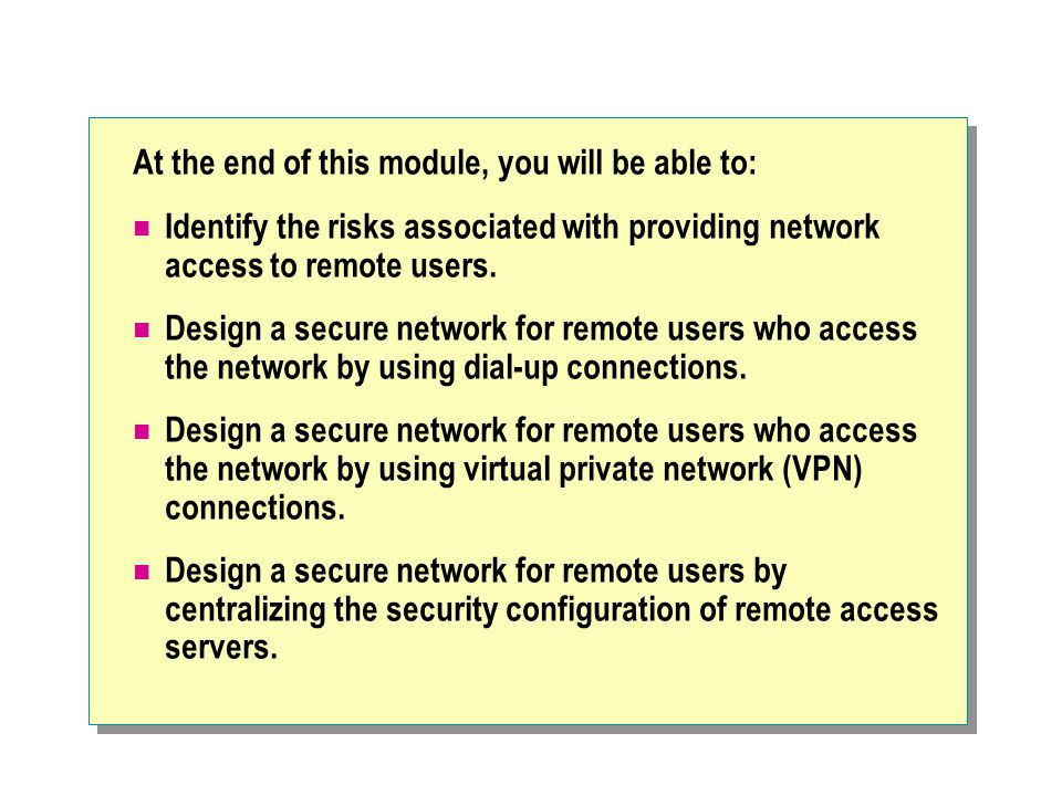 At the end of this module, you will be able to: Identify the risks associated with providing network access to remote users.