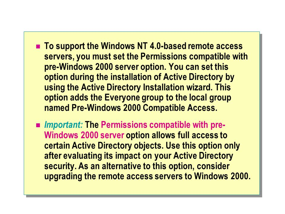 To support the Windows NT 4.0-based remote access servers, you must set the Permissions compatible with pre-Windows 2000 server option.