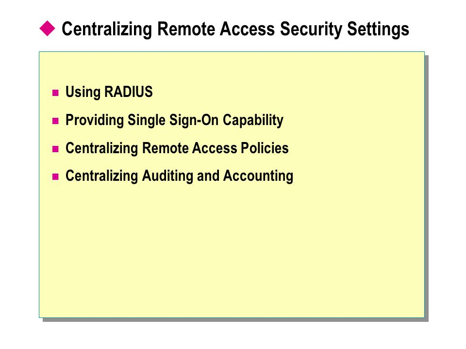  Centralizing Remote Access Security Settings Using RADIUS Providing Single Sign-On Capability Centralizing Remote Access Policies Centralizing Auditing and Accounting