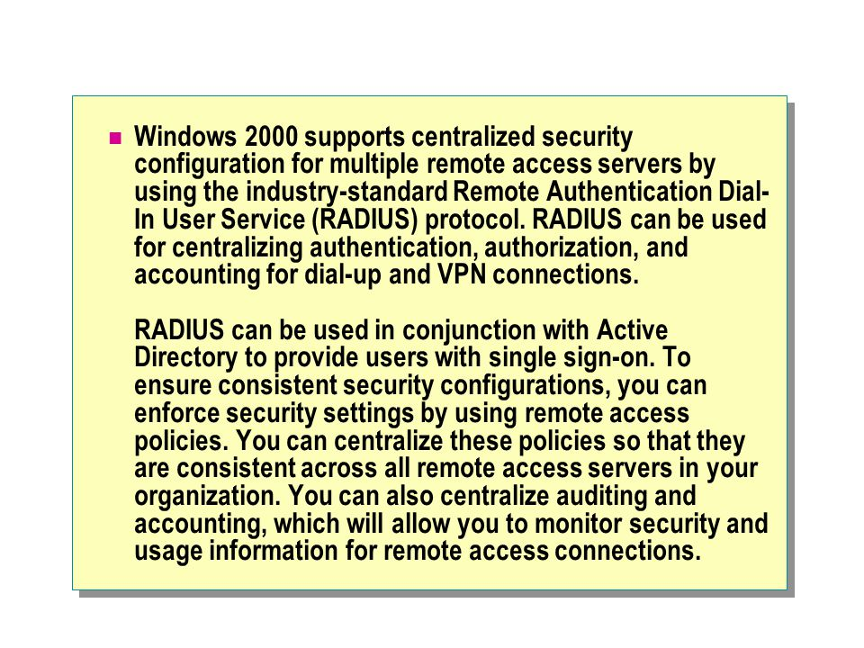 Windows 2000 supports centralized security configuration for multiple remote access servers by using the industry-standard Remote Authentication Dial- In User Service (RADIUS) protocol.