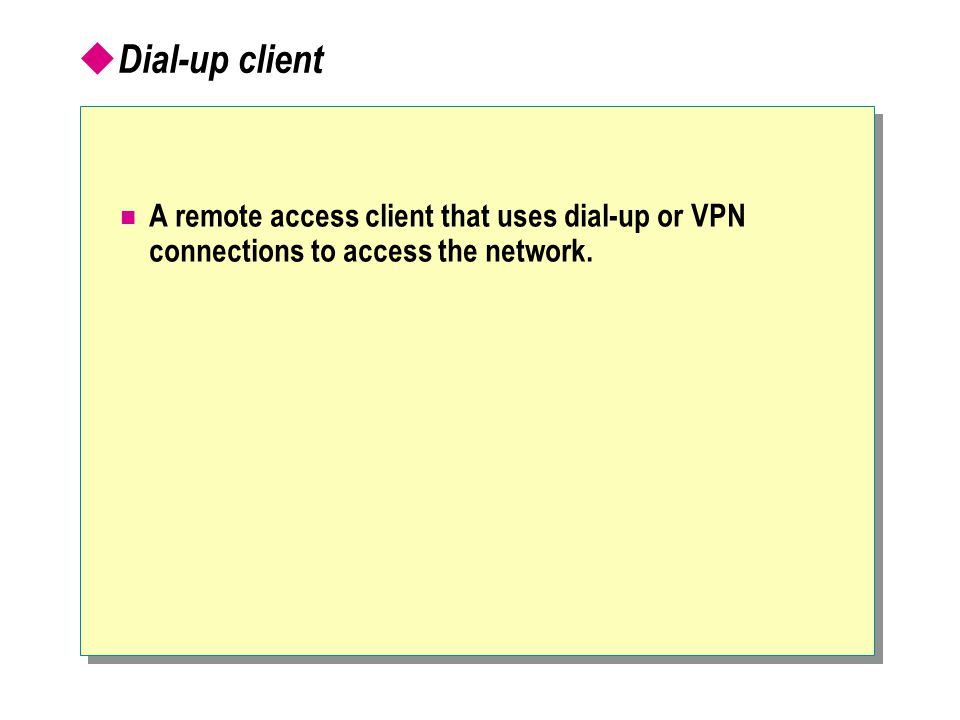  Dial-up client A remote access client that uses dial-up or VPN connections to access the network.
