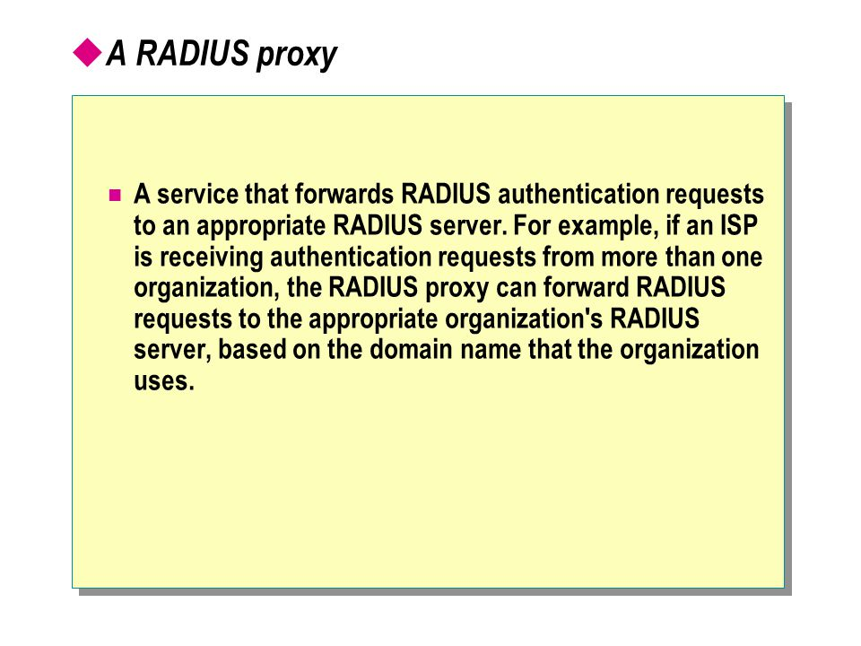  A RADIUS proxy A service that forwards RADIUS authentication requests to an appropriate RADIUS server.