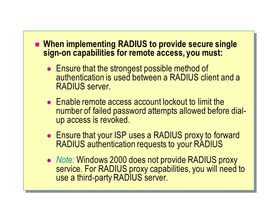 When implementing RADIUS to provide secure single sign-on capabilities for remote access, you must: Ensure that the strongest possible method of authentication is used between a RADIUS client and a RADIUS server.