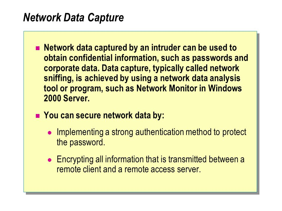 Network Data Capture Network data captured by an intruder can be used to obtain confidential information, such as passwords and corporate data.