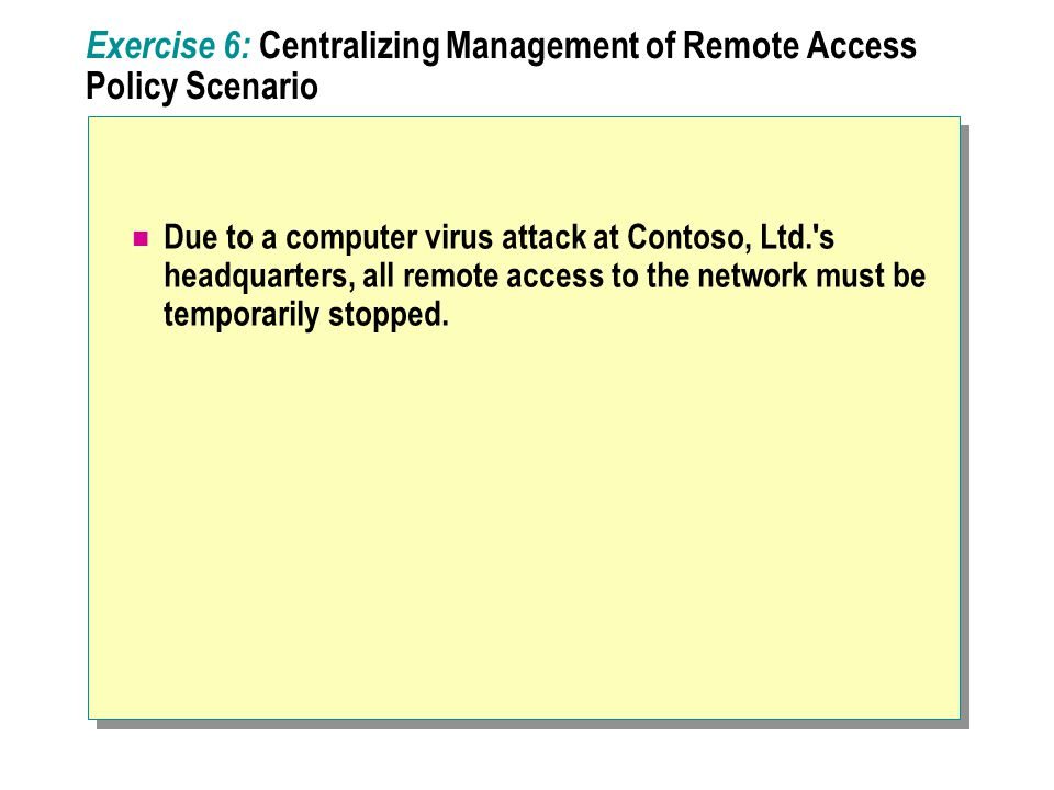 Exercise 6: Centralizing Management of Remote Access Policy Scenario Due to a computer virus attack at Contoso, Ltd. s headquarters, all remote access to the network must be temporarily stopped.