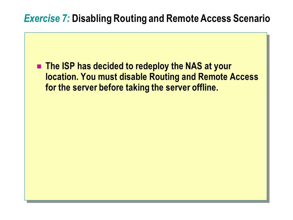 Exercise 7: Disabling Routing and Remote Access Scenario The ISP has decided to redeploy the NAS at your location.
