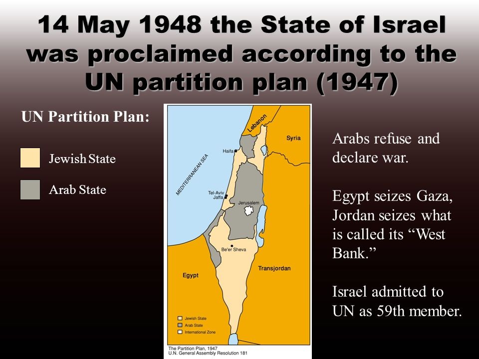 14 May 1948 the State of Israel was proclaimed according to the UN partition plan (1947) UN Partition Plan: Jewish State Arab State Arabs refuse and declare war.