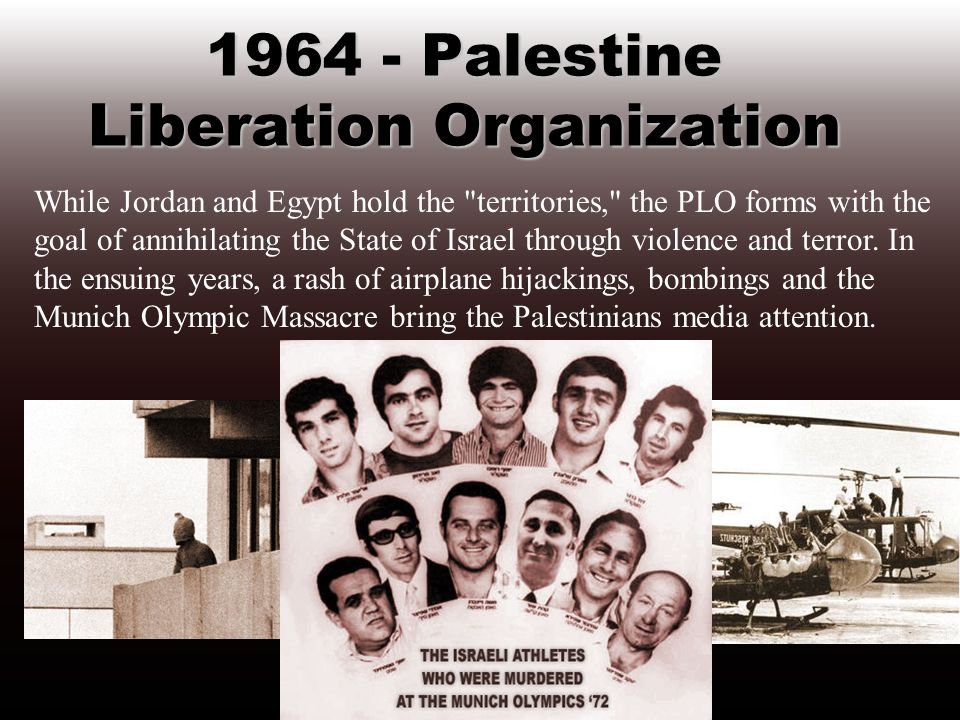 1964 - Palestine Liberation Organization While Jordan and Egypt hold the territories, the PLO forms with the goal of annihilating the State of Israel through violence and terror.