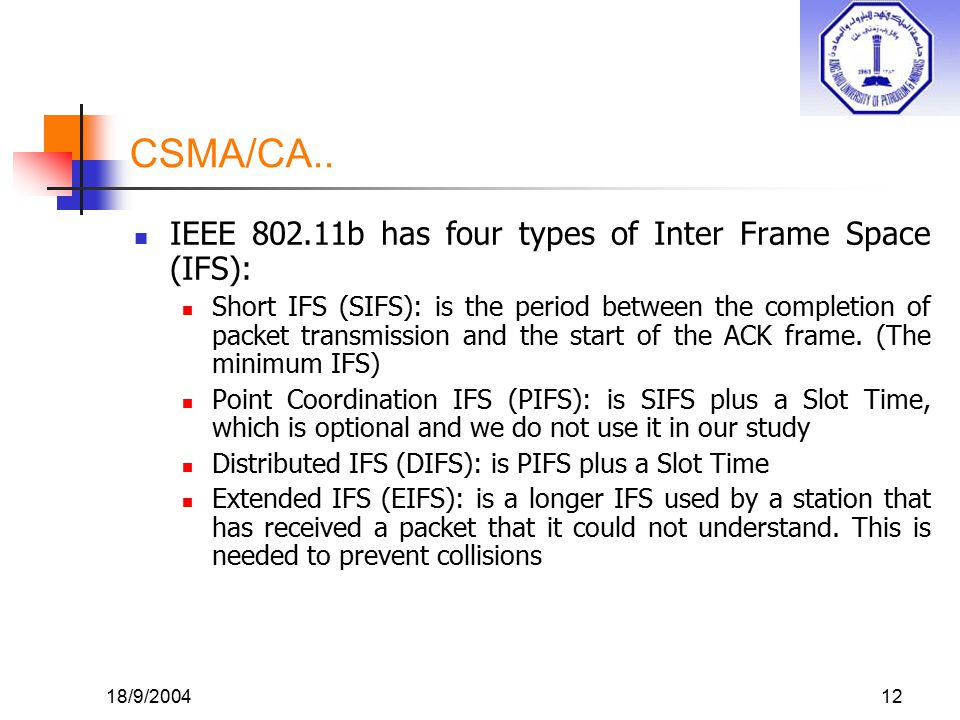 18/9/200412 CSMA/CA.. IEEE 802.11b has four types of Inter Frame Space (IFS): Short IFS (SIFS): is the period between the completion of packet transmi