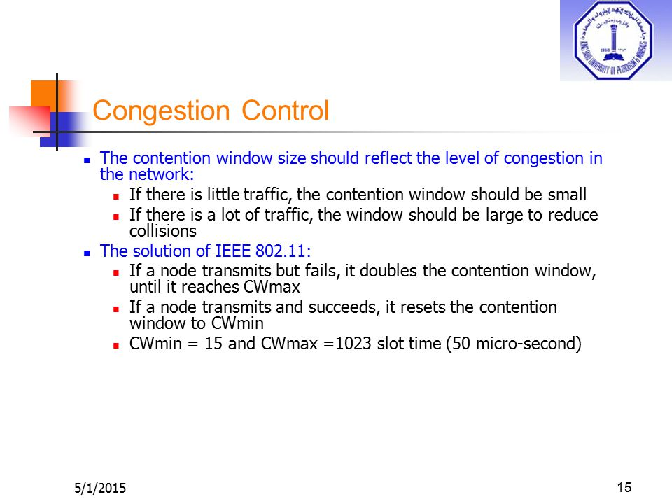 5/1/201515 Congestion Control The contention window size should reflect the level of congestion in the network: If there is little traffic, the contention window should be small If there is a lot of traffic, the window should be large to reduce collisions The solution of IEEE 802.11: If a node transmits but fails, it doubles the contention window, until it reaches CWmax If a node transmits and succeeds, it resets the contention window to CWmin CWmin = 15 and CWmax =1023 slot time (50 micro-second)
