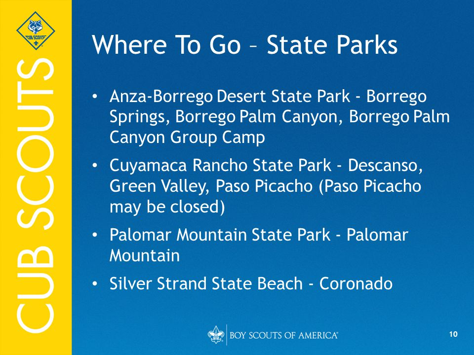 10 Where To Go – State Parks Anza-Borrego Desert State Park - Borrego Springs, Borrego Palm Canyon, Borrego Palm Canyon Group Camp Cuyamaca Rancho State Park - Descanso, Green Valley, Paso Picacho (Paso Picacho may be closed) Palomar Mountain State Park - Palomar Mountain Silver Strand State Beach - Coronado