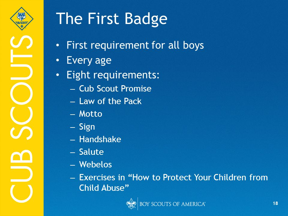 18 The First Badge First requirement for all boys Every age Eight requirements: – Cub Scout Promise – Law of the Pack – Motto – Sign – Handshake – Salute – Webelos – Exercises in How to Protect Your Children from Child Abuse