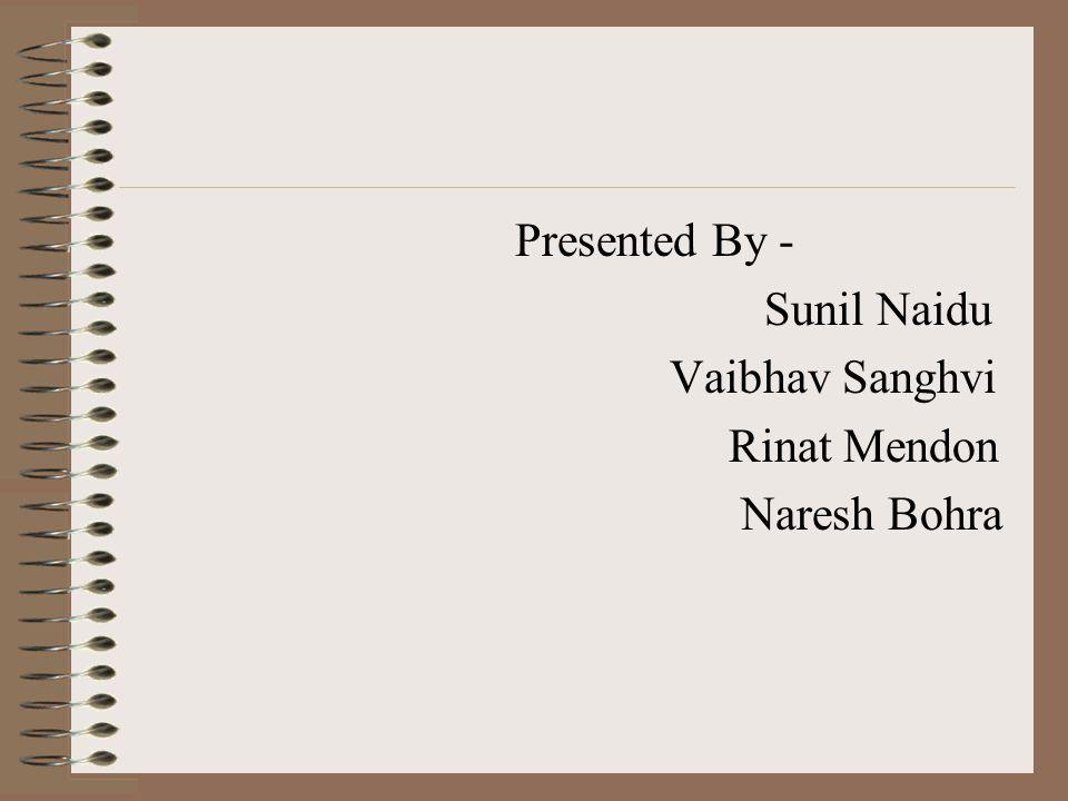 Presented By - Sunil Naidu Vaibhav Sanghvi Rinat Mendon Naresh Bohra