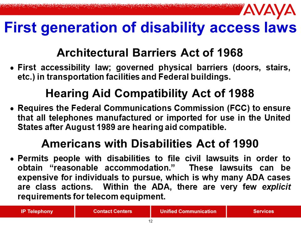 12 First generation of disability access laws Architectural Barriers Act of 1968  First accessibility law; governed physical barriers (doors, stairs, etc.) in transportation facilities and Federal buildings.