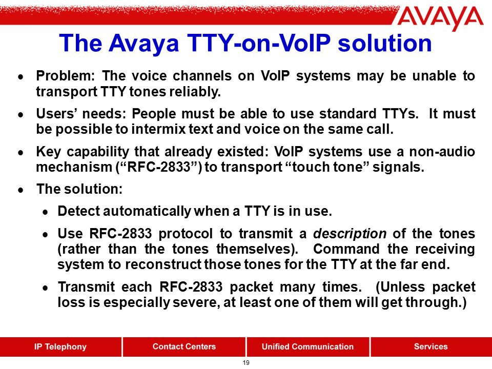 19 The Avaya TTY-on-VoIP solution  Problem: The voice channels on VoIP systems may be unable to transport TTY tones reliably.