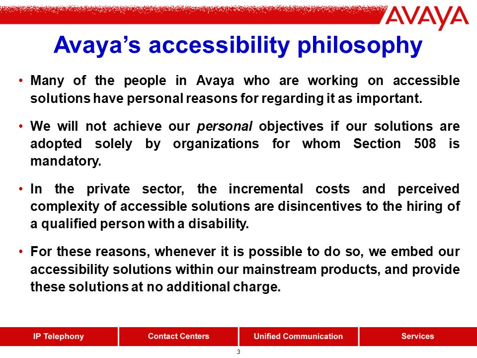 3 Avaya's accessibility philosophy Many of the people in Avaya who are working on accessible solutions have personal reasons for regarding it as important.