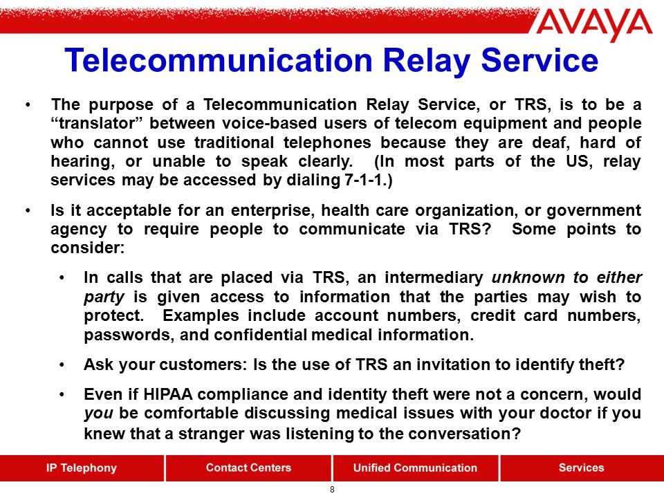 8 Telecommunication Relay Service The purpose of a Telecommunication Relay Service, or TRS, is to be a translator between voice-based users of telecom equipment and people who cannot use traditional telephones because they are deaf, hard of hearing, or unable to speak clearly.