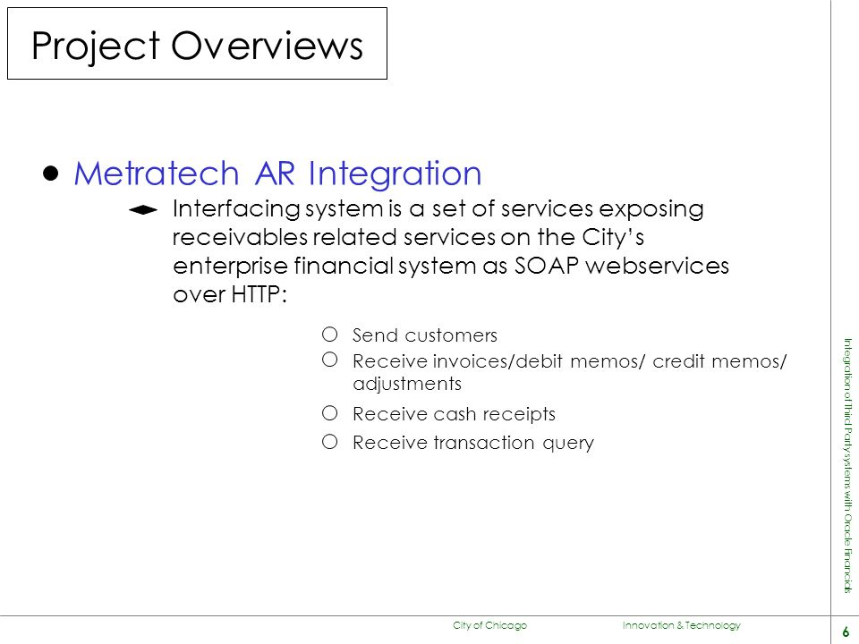 City of Chicago Innovation & Technology 6 Integration of Third Party systems with Oracle Financials Project Overviews Metratech AR Integration Interfacing system is a set of services exposing receivables related services on the City's enterprise financial system as SOAP webservices over HTTP: Send customers Receive invoices/debit memos/ credit memos/ adjustments Receive cash receipts Receive transaction query