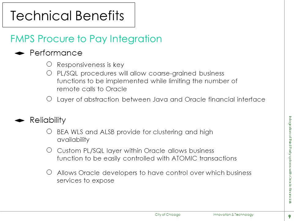 City of Chicago Innovation & Technology 9 Integration of Third Party systems with Oracle Financials Technical Benefits FMPS Procure to Pay Integration Performance Responsiveness is key PL/SQL procedures will allow coarse-grained business functions to be implemented while limiting the number of remote calls to Oracle Layer of abstraction between Java and Oracle financial interface Reliability BEA WLS and ALSB provide for clustering and high availability Custom PL/SQL layer within Oracle allows business function to be easily controlled with ATOMIC transactions Allows Oracle developers to have control over which business services to expose