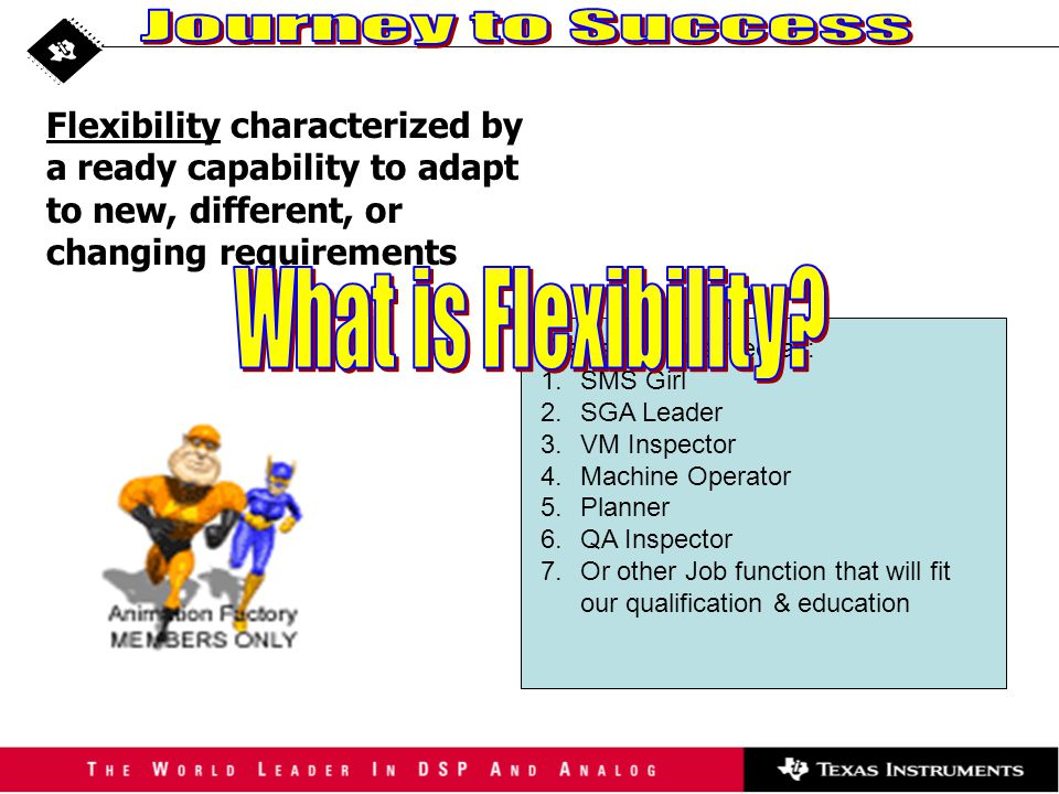 Flexibility characterized by a ready capability to adapt to new, different, or changing requirements We can be qualified as: 1.SMS Girl 2.SGA Leader 3.VM Inspector 4.Machine Operator 5.Planner 6.QA Inspector 7.Or other Job function that will fit our qualification & education