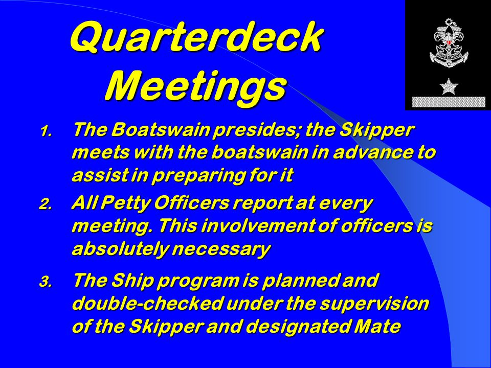  Usually during first week of each month at a regular time and place  Helps accomplish the basic objectives of Sea Scouting QUARTERDECK MEETINGS  The quarterdeck meeting is a monthly business meeting of all the Ship's petty officers