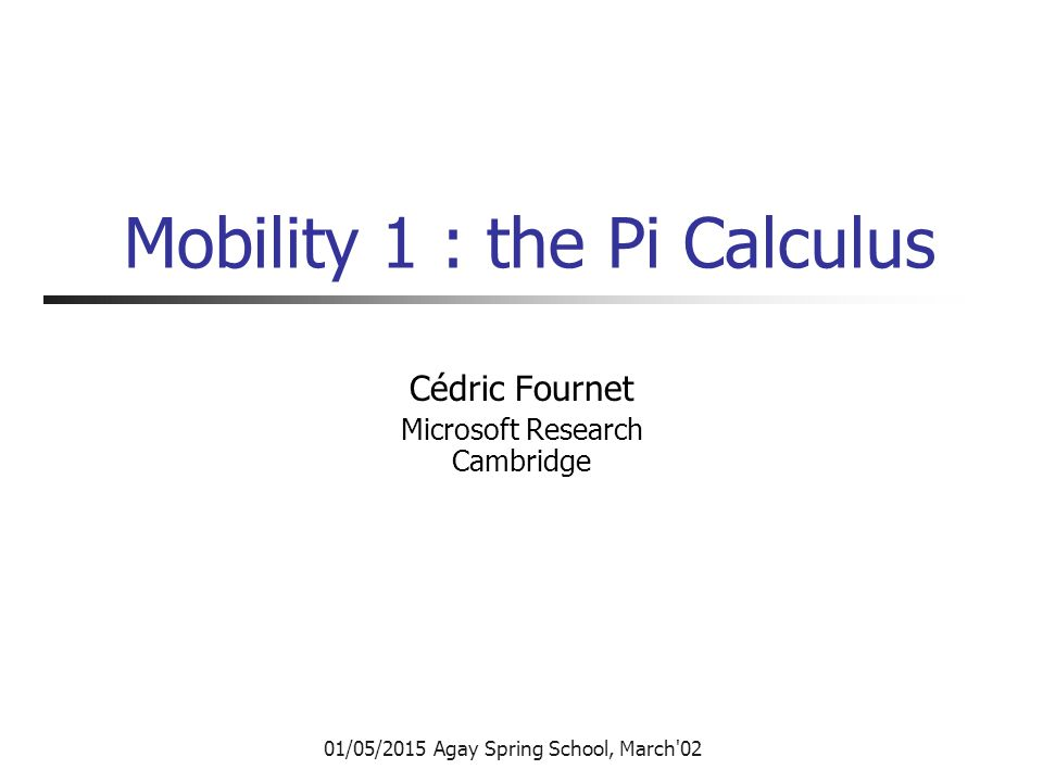 References Communicating and Mobile Systems: The Pi-Calculus, Robin Milner, Cambridge University Press, 1999 The Pi-Calculus: a Theory of Mobile Processes Davide Sangiorgi and David Walker, Cambridge University Press, 2001 See also http://research.microsoft.com/~fournet/http://research.microsoft.com/~fournet/