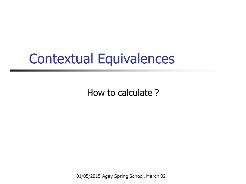 01/05/2015 Agay Spring School, March 02 Contextual Equivalences How to calculate