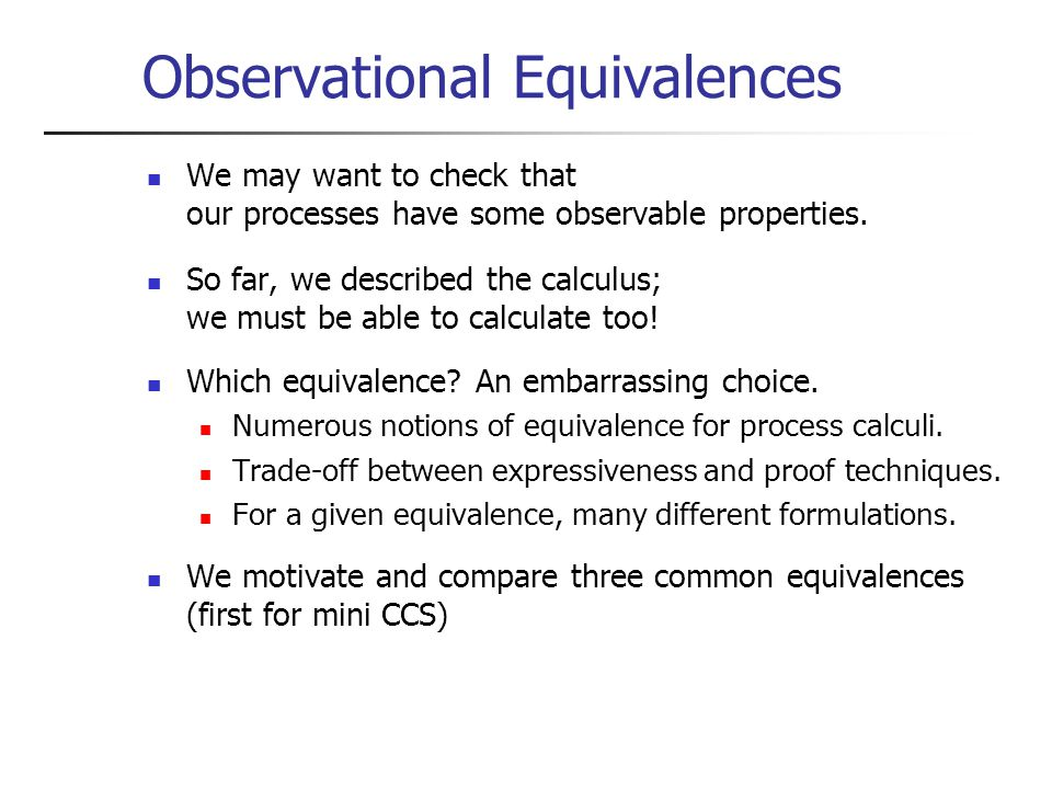 Observational Equivalences We may want to check that our processes have some observable properties.