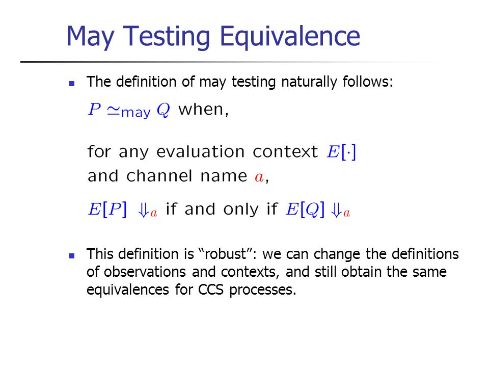 May Testing Equivalence The definition of may testing naturally follows: This definition is robust : we can change the definitions of observations and contexts, and still obtain the same equivalences for CCS processes.