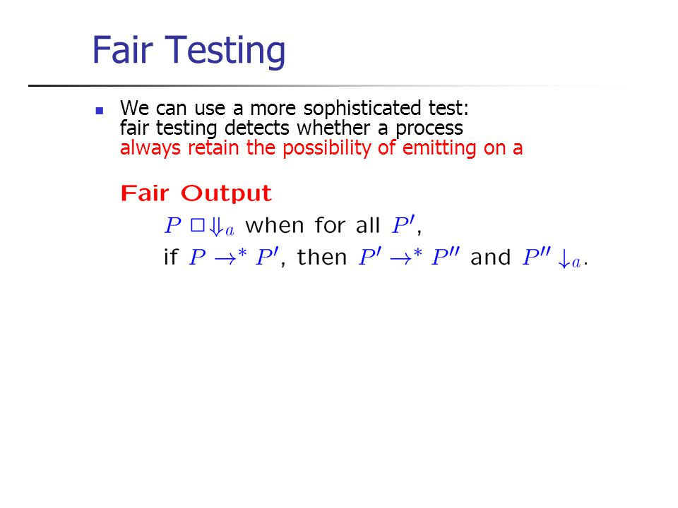 Fair Testing We can use a more sophisticated test: fair testing detects whether a process always retain the possibility of emitting on a