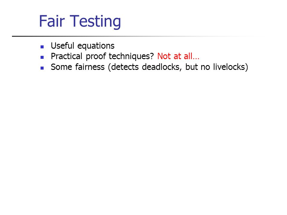 Fair Testing Useful equations Practical proof techniques.