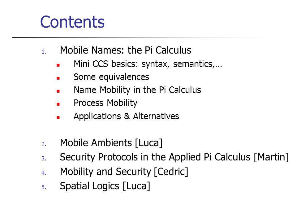 Contents 1. Mobile Names: the Pi Calculus Mini CCS basics: syntax, semantics,… Some equivalences Name Mobility in the Pi Calculus Process Mobility App
