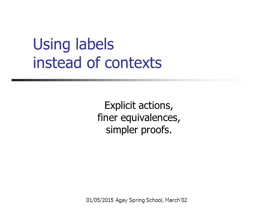 01/05/2015 Agay Spring School, March 02 Using labels instead of contexts Explicit actions, finer equivalences, simpler proofs.