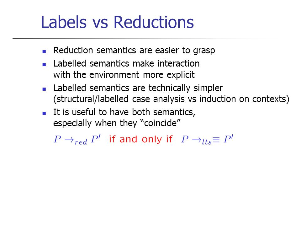 Labels vs Reductions Reduction semantics are easier to grasp Labelled semantics make interaction with the environment more explicit Labelled semantics are technically simpler (structural/labelled case analysis vs induction on contexts) It is useful to have both semantics, especially when they coincide
