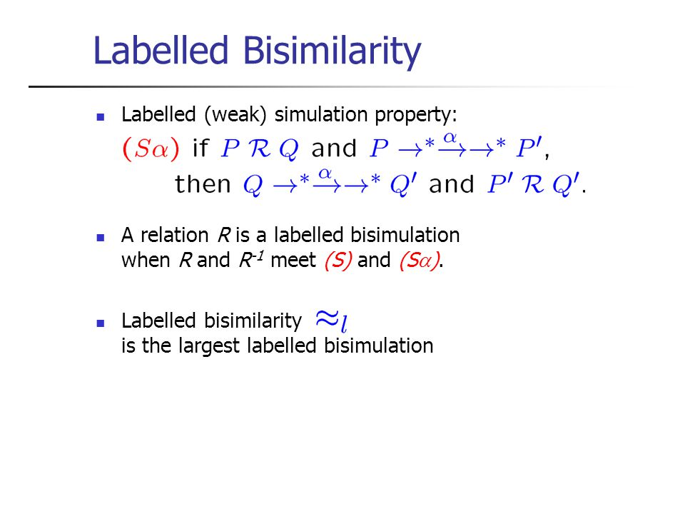 Labelled Bisimilarity Labelled (weak) simulation property: A relation R is a labelled bisimulation when R and R -1 meet (S) and (S  ).