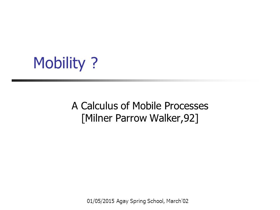 01/05/2015 Agay Spring School, March'02 Mobility ? A Calculus of Mobile Processes [Milner Parrow Walker,92]