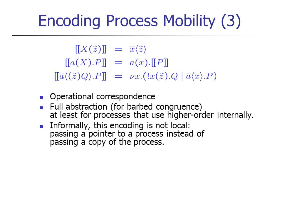 Encoding Process Mobility (3) Operational correspondence Full abstraction (for barbed congruence) at least for processes that use higher-order internally.