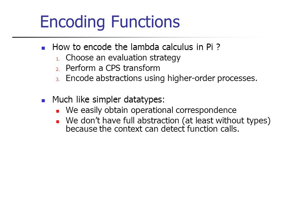 Encoding Functions How to encode the lambda calculus in Pi ? 1. Choose an evaluation strategy 2. Perform a CPS transform 3. Encode abstractions using